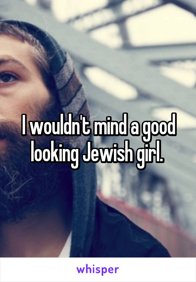 I wouldn't mind a good looking Jewish girl.