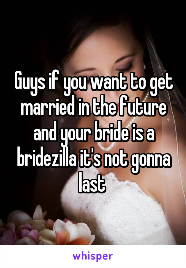 Guys if you want to get married in the future and your bride is a bridezilla it's not gonna last