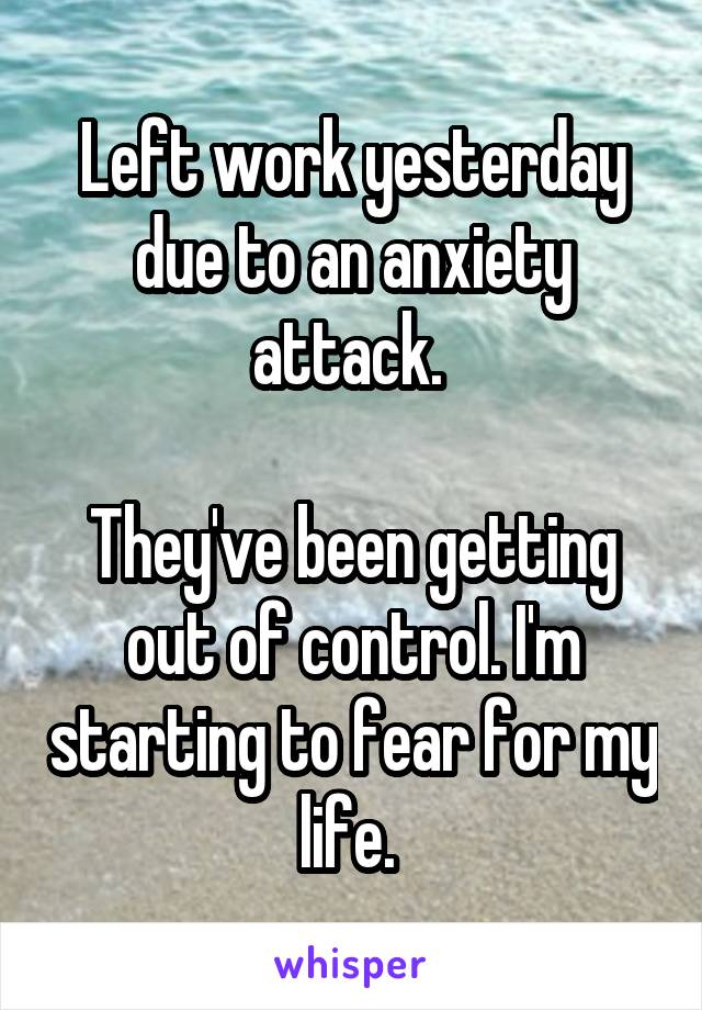 Left work yesterday due to an anxiety attack.   They've been getting out of control. I'm starting to fear for my life.
