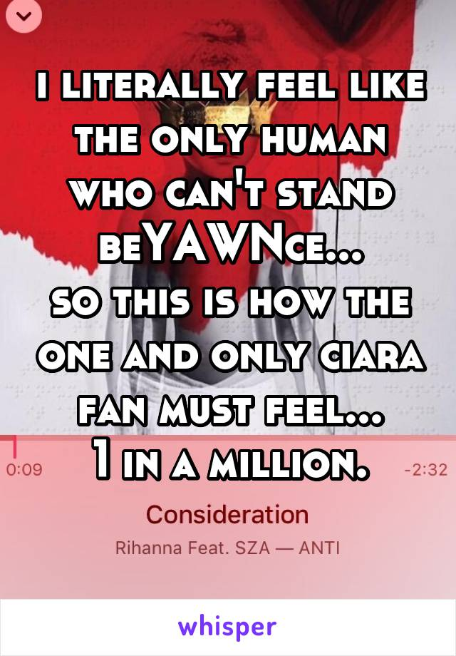 i literally feel like the only human who can't stand beYAWNce... so this is how the one and only ciara fan must feel... 1 in a million.