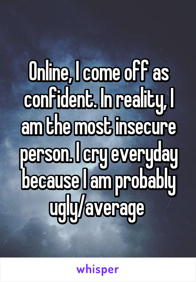 Online, I come off as confident. In reality, I am the most insecure person. I cry everyday because I am probably ugly/average