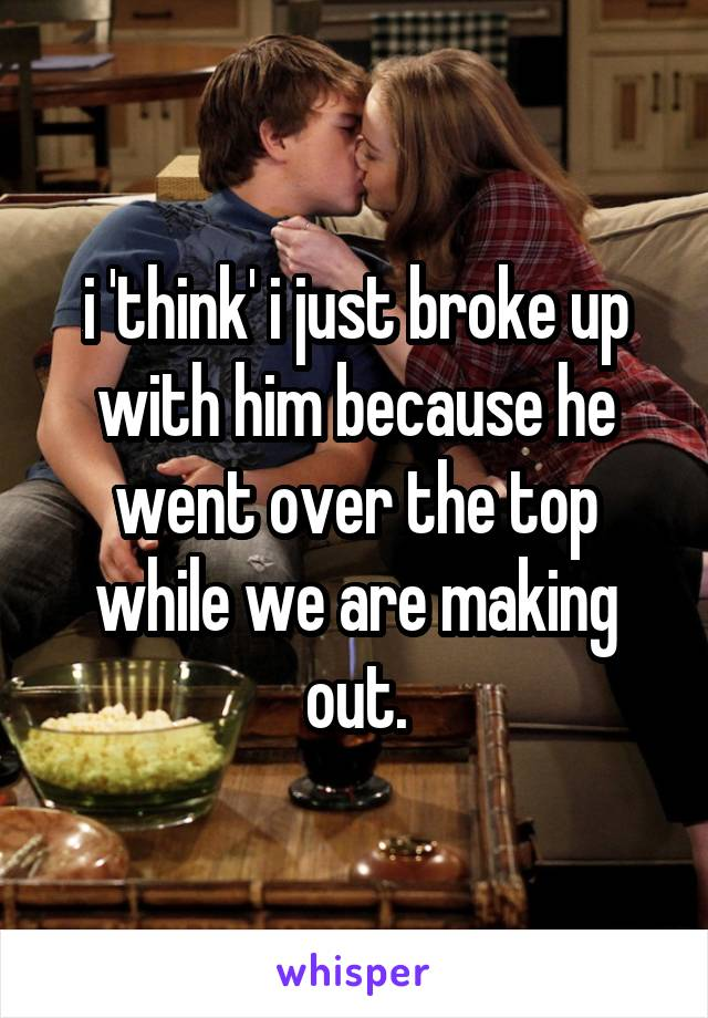 i 'think' i just broke up with him because he went over the top while we are making out.