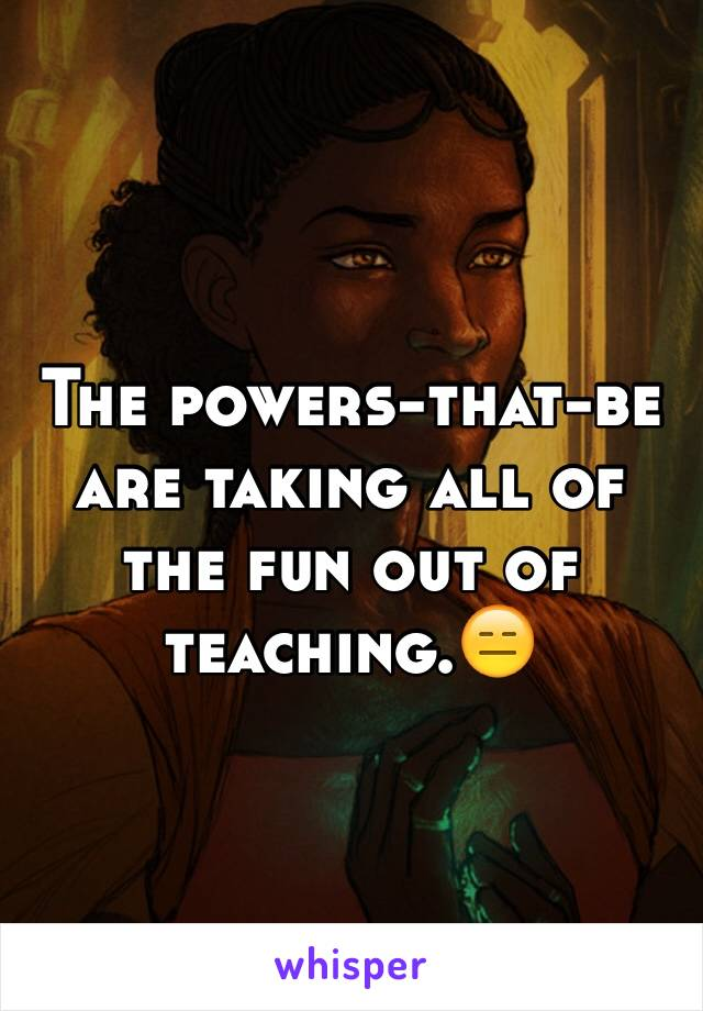 The powers-that-be are taking all of the fun out of teaching.😑
