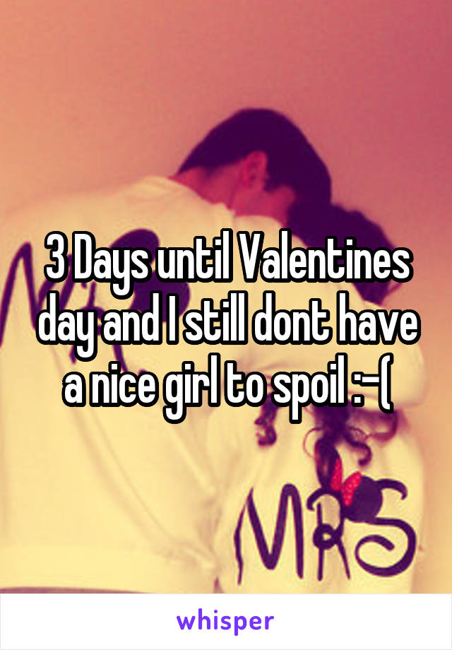 3 Days until Valentines day and I still dont have a nice girl to spoil :-(