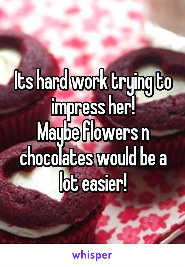 Its hard work trying to impress her! Maybe flowers n chocolates would be a lot easier!