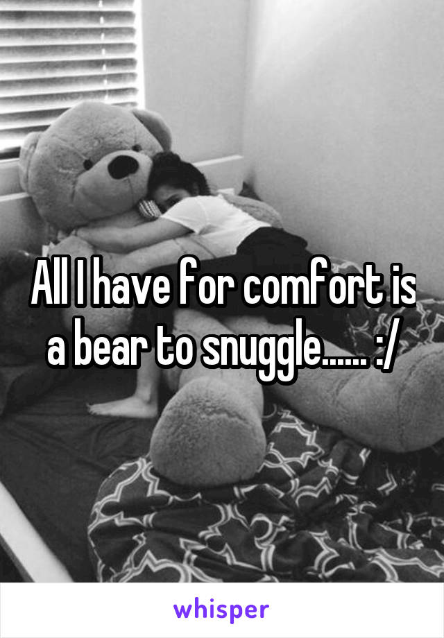 All I have for comfort is a bear to snuggle...... :/