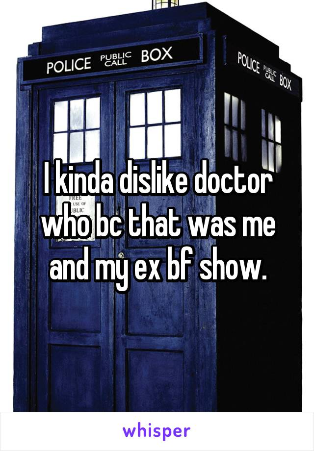 I kinda dislike doctor who bc that was me and my ex bf show.