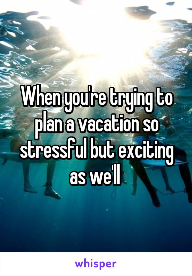 When you're trying to plan a vacation so stressful but exciting as we'll