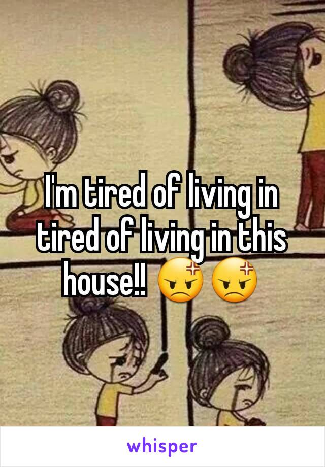 I'm tired of living in tired of living in this house!! 😡😡