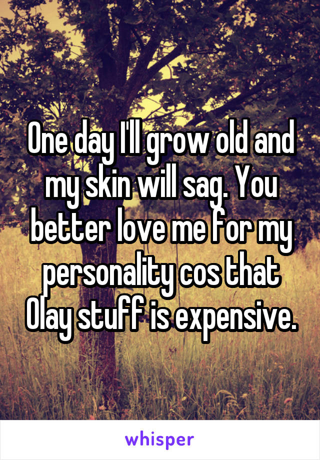 One day I'll grow old and my skin will sag. You better love me for my personality cos that Olay stuff is expensive.