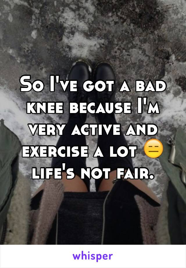 So I've got a bad knee because I'm very active and exercise a lot 😑 life's not fair.