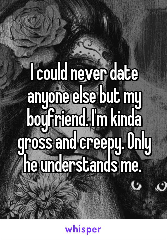I could never date anyone else but my boyfriend. I'm kinda gross and creepy. Only he understands me.