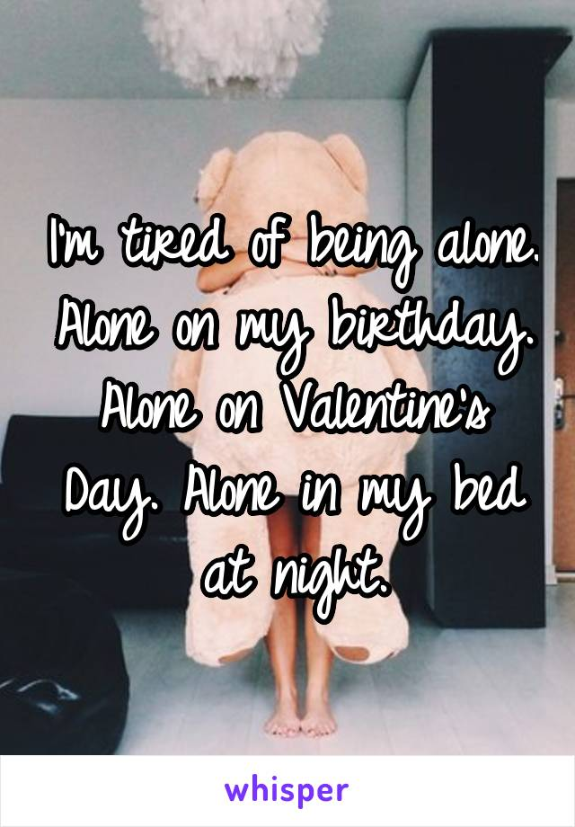 I'm tired of being alone. Alone on my birthday. Alone on Valentine's Day. Alone in my bed at night.