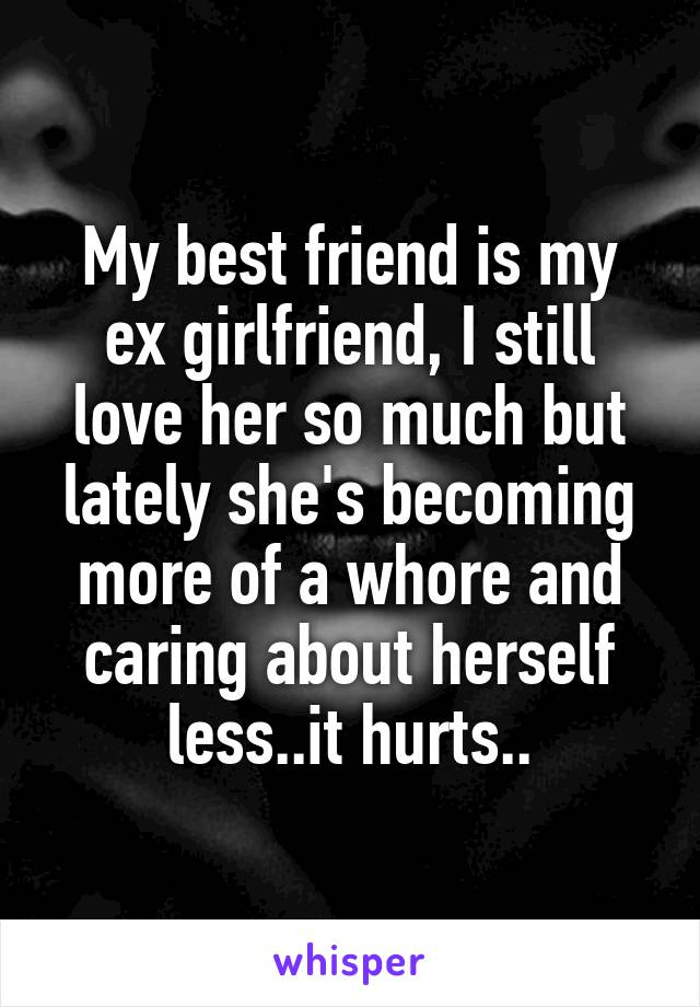 My best friend is my ex girlfriend, I still love her so much but lately she's becoming more of a whore and caring about herself less..it hurts..