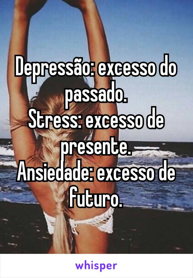Depressão: excesso do passado. Stress: excesso de presente. Ansiedade: excesso de futuro.