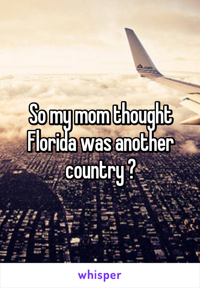 So my mom thought Florida was another country ?