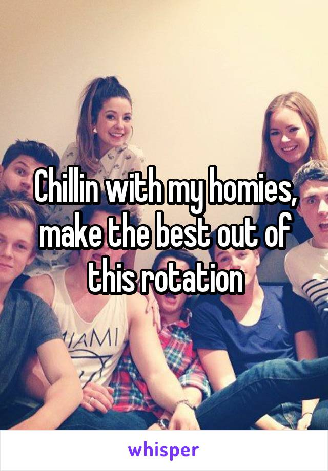 Chillin with my homies, make the best out of this rotation