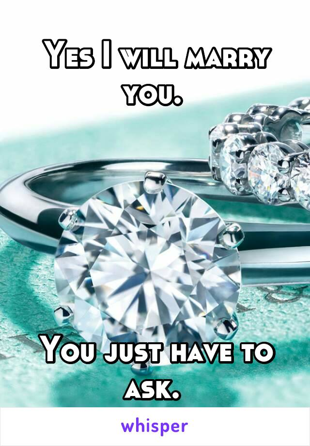 Yes I will marry you.        You just have to ask.