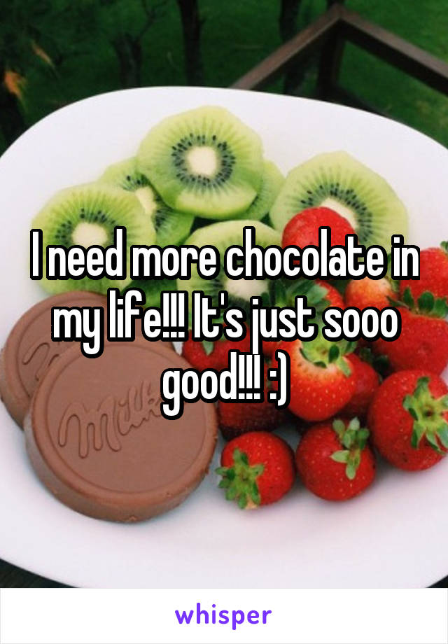 I need more chocolate in my life!!! It's just sooo good!!! :)