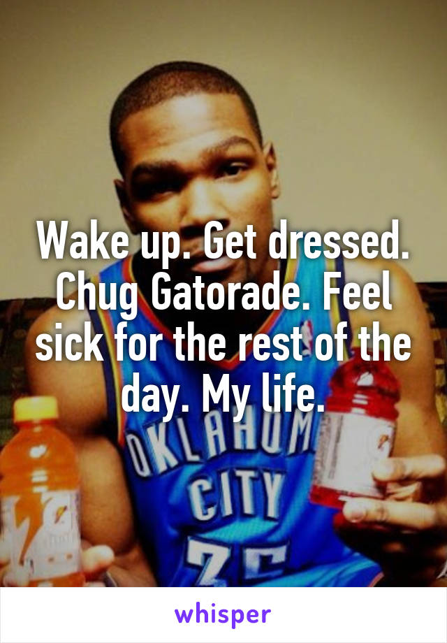 Wake up. Get dressed. Chug Gatorade. Feel sick for the rest of the day. My life.
