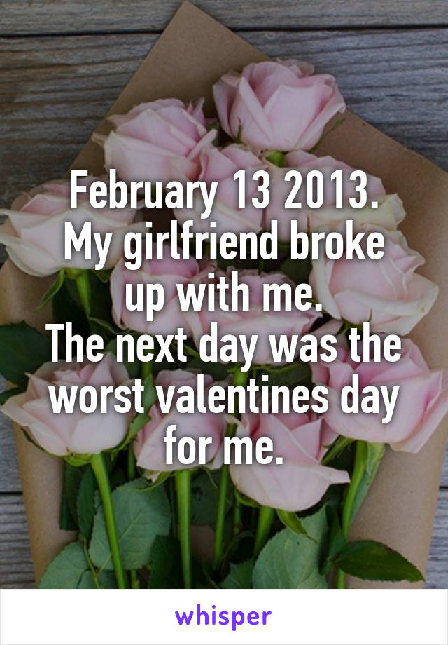 February 13 2013. My girlfriend broke up with me. The next day was the worst valentines day for me.