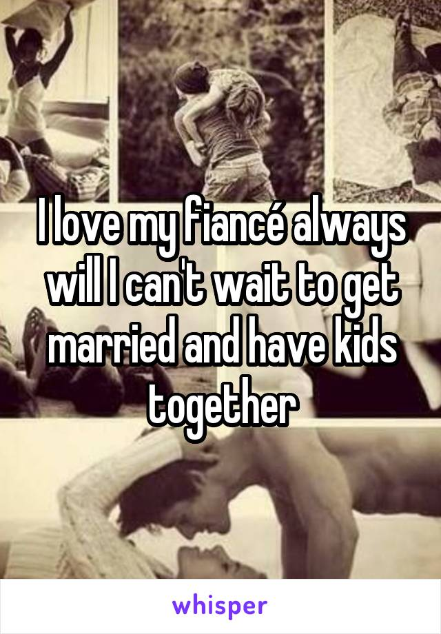 I love my fiancé always will I can't wait to get married and have kids together