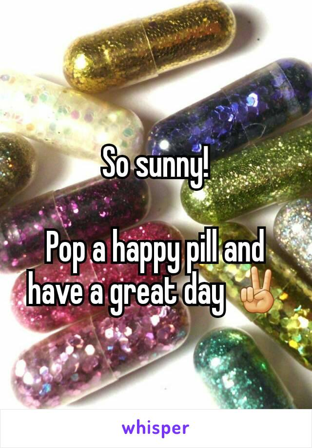 So sunny!  Pop a happy pill and have a great day ✌