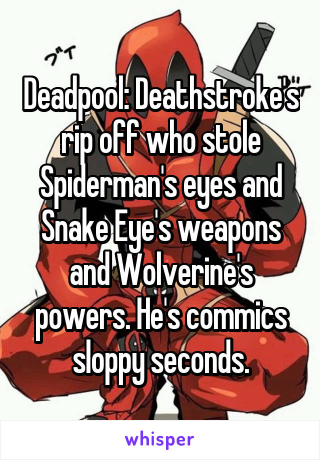 Deadpool: Deathstroke's rip off who stole Spiderman's eyes and Snake Eye's weapons and Wolverine's powers. He's commics sloppy seconds.