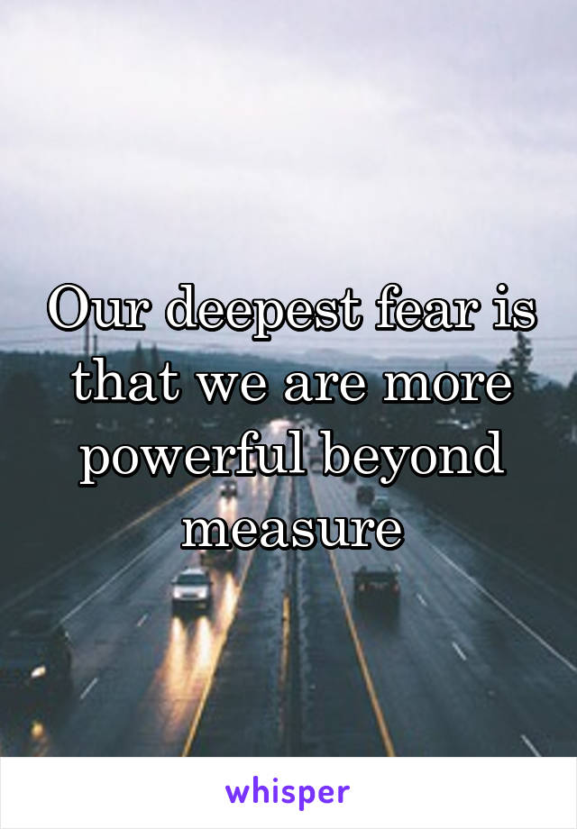 Our deepest fear is that we are more powerful beyond measure
