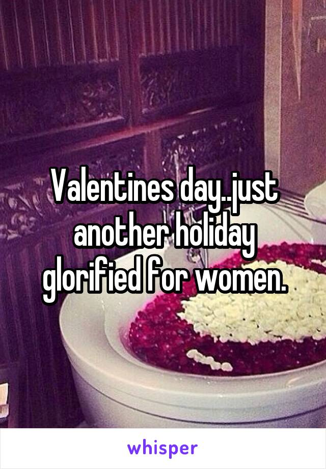 Valentines day..just another holiday glorified for women.
