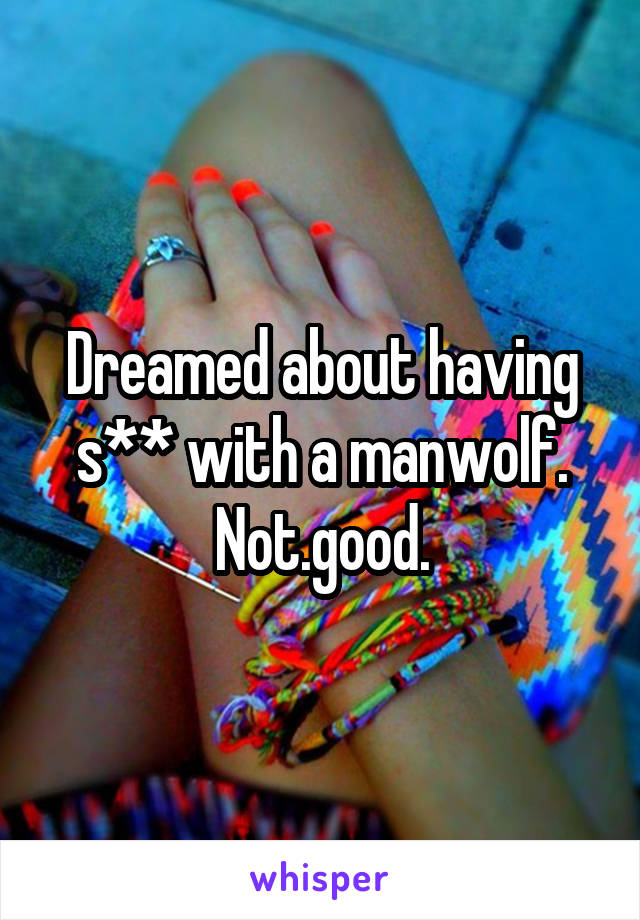 Dreamed about having s** with a manwolf. Not.good.