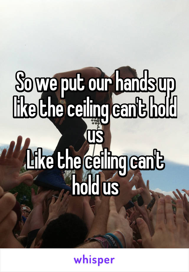 So we put our hands up like the ceiling can't hold us Like the ceiling can't hold us