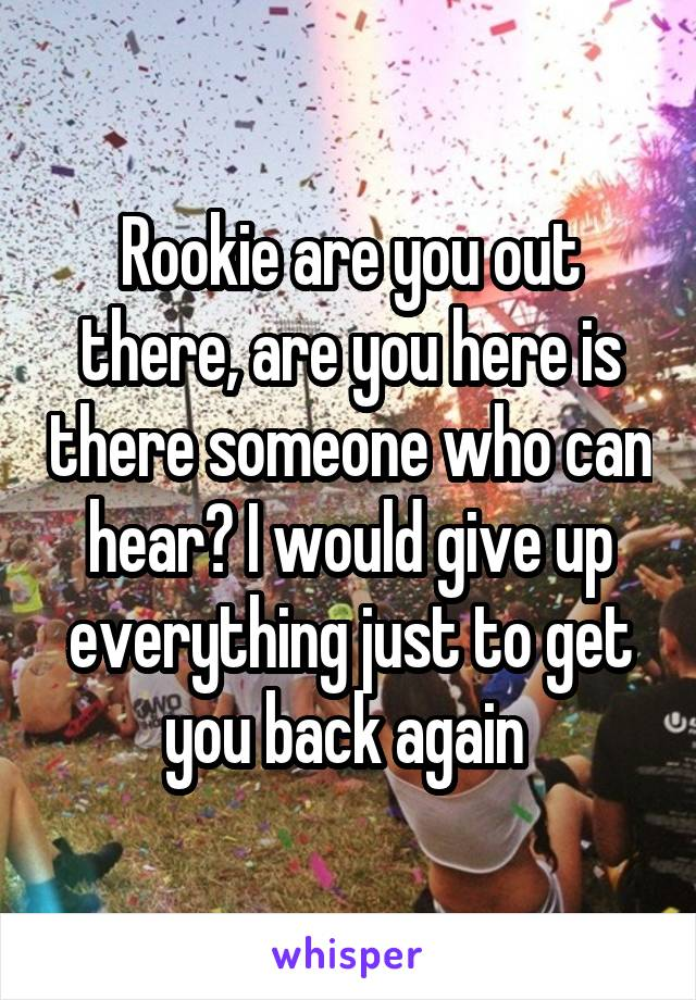 Rookie are you out there, are you here is there someone who can hear? I would give up everything just to get you back again