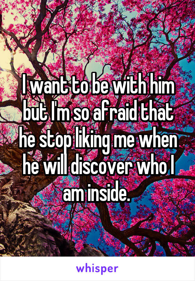 I want to be with him but I'm so afraid that he stop liking me when he will discover who I am inside.