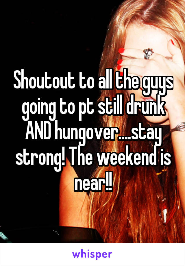 Shoutout to all the guys going to pt still drunk AND hungover....stay strong! The weekend is near!!