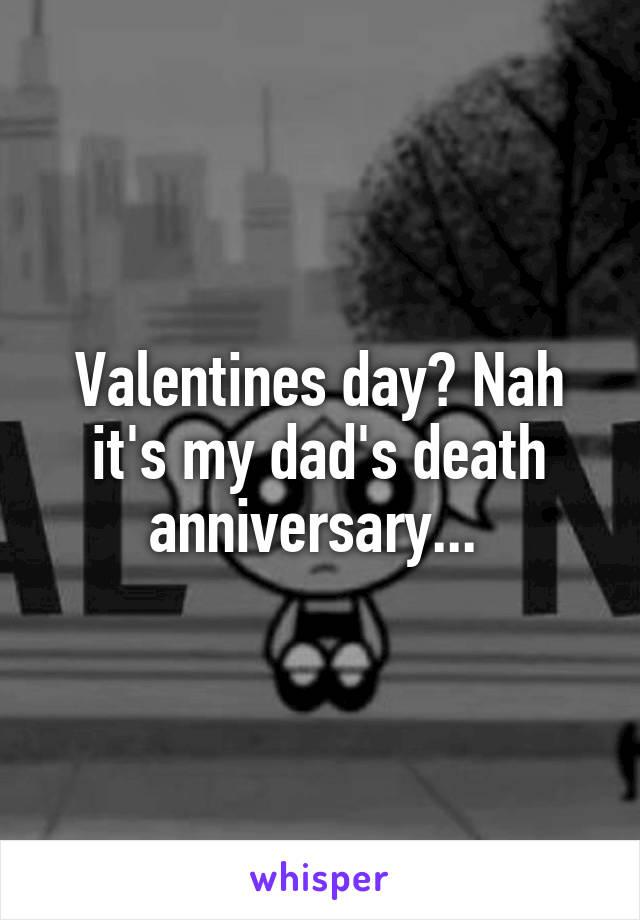 Valentines day? Nah it's my dad's death anniversary...