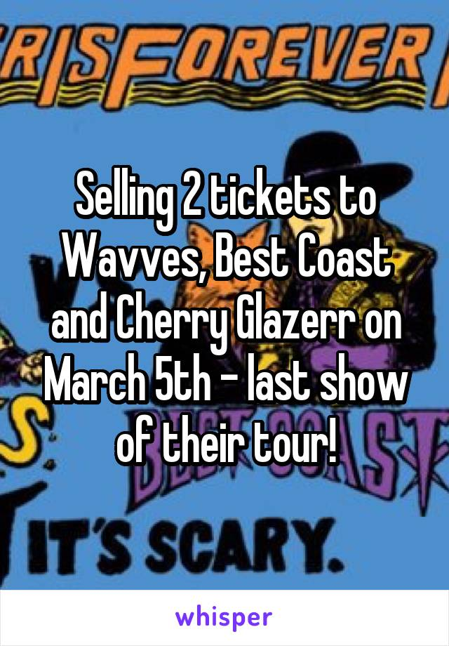 Selling 2 tickets to Wavves, Best Coast and Cherry Glazerr on March 5th - last show of their tour!