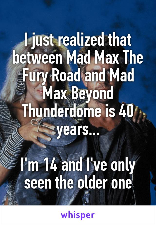 I just realized that between Mad Max The Fury Road and Mad Max Beyond Thunderdome is 40 years...  I'm 14 and I've only seen the older one