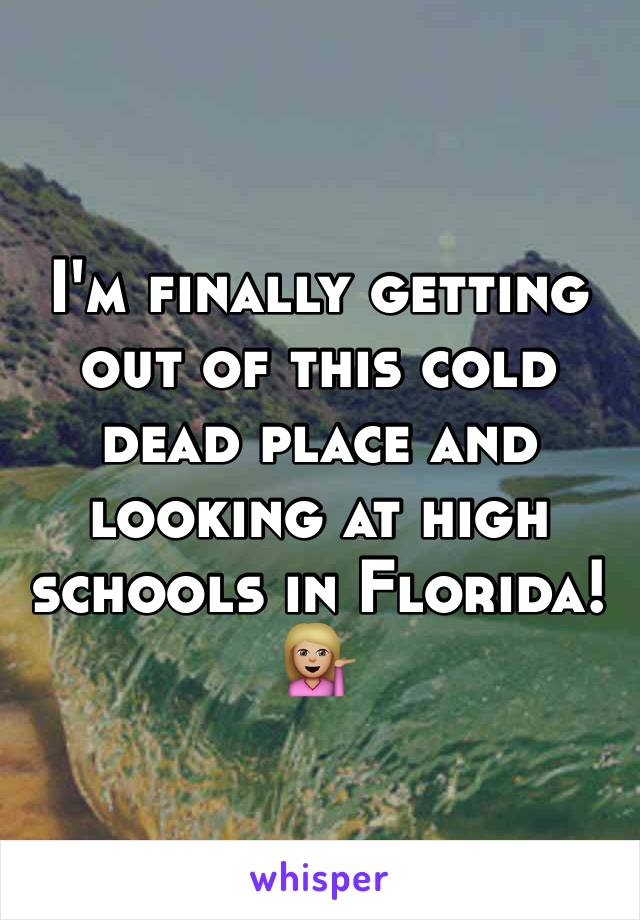 I'm finally getting out of this cold dead place and looking at high schools in Florida! 💁🏼