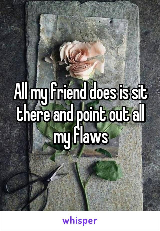 All my friend does is sit there and point out all my flaws