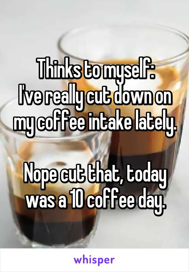 Thinks to myself: I've really cut down on my coffee intake lately.  Nope cut that, today was a 10 coffee day.