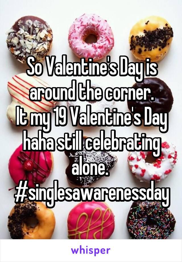 So Valentine's Day is around the corner. It my 19 Valentine's Day haha still celebrating alone.  #singlesawarenessday