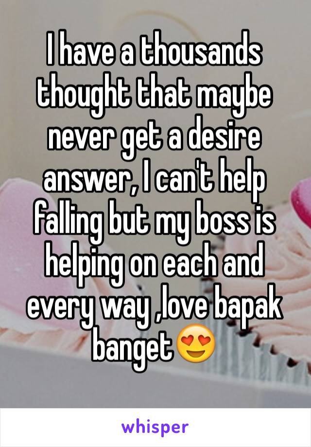 I have a thousands thought that maybe never get a desire answer, I can't help falling but my boss is helping on each and every way ,love bapak banget😍