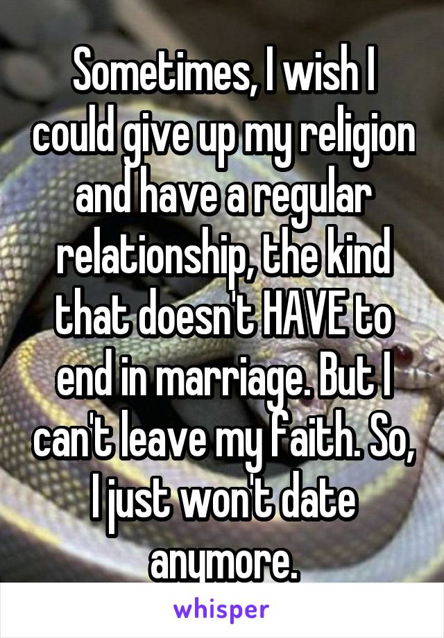 Sometimes, I wish I could give up my religion and have a regular relationship, the kind that doesn't HAVE to end in marriage. But I can't leave my faith. So, I just won't date anymore.