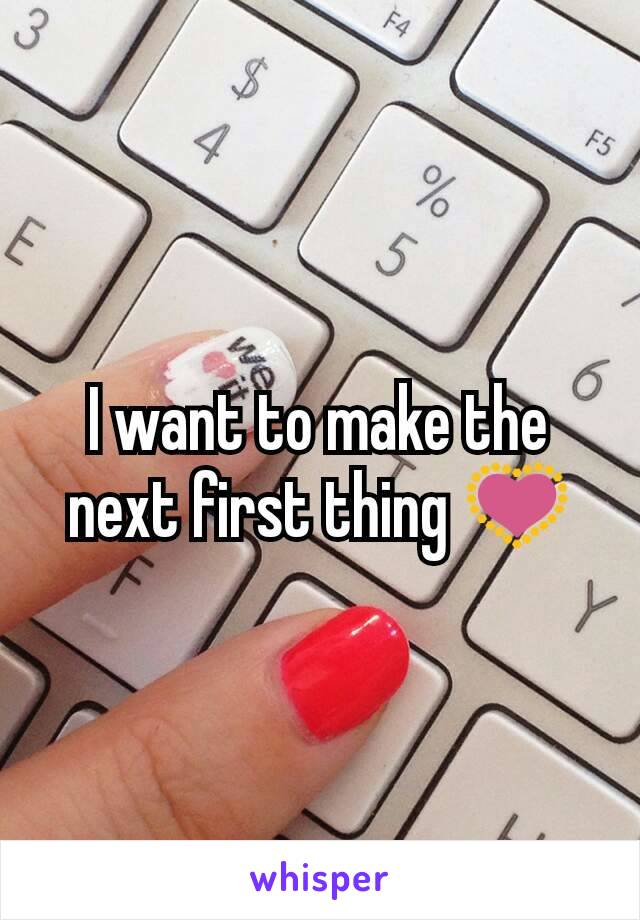I want to make the next first thing 💟