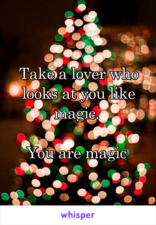 Take a lover who looks at you like magic.   You are magic