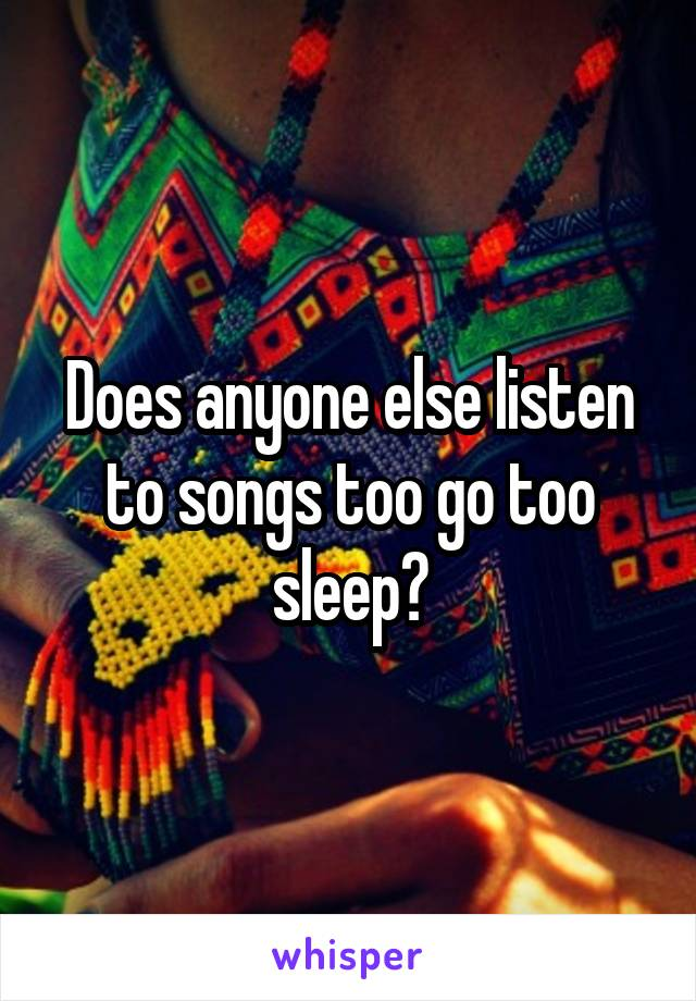 Does anyone else listen to songs too go too sleep?