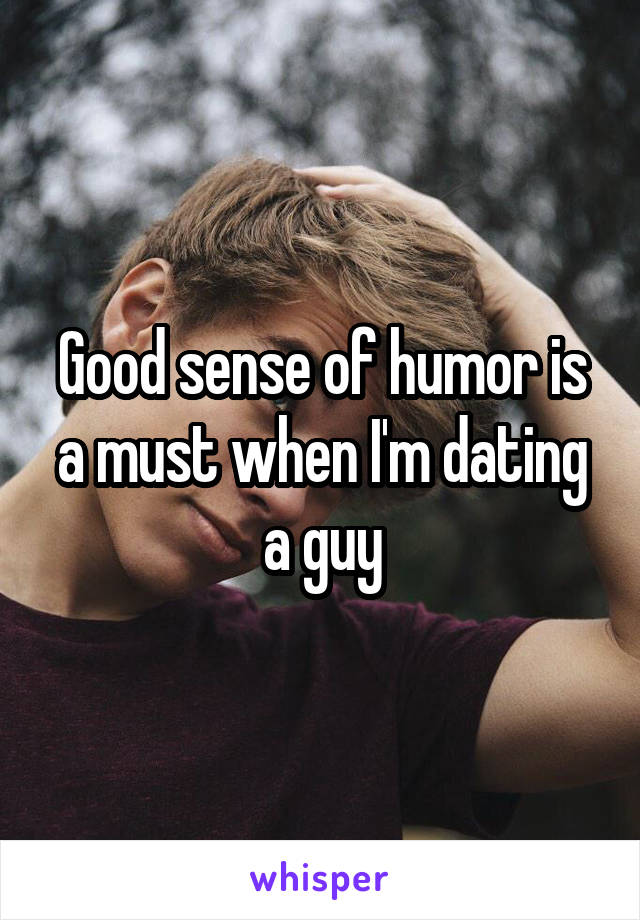 Good sense of humor is a must when I'm dating a guy