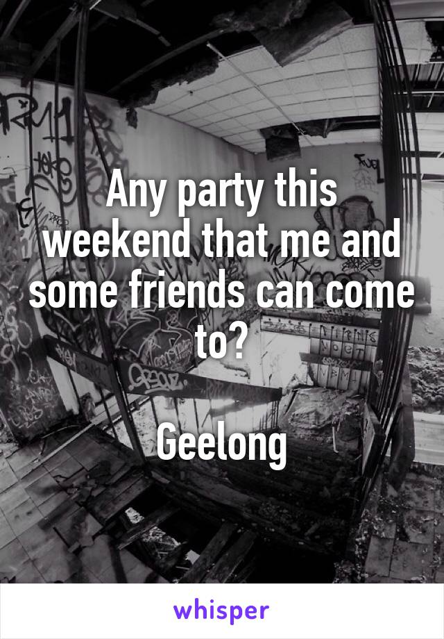 Any party this weekend that me and some friends can come to?  Geelong