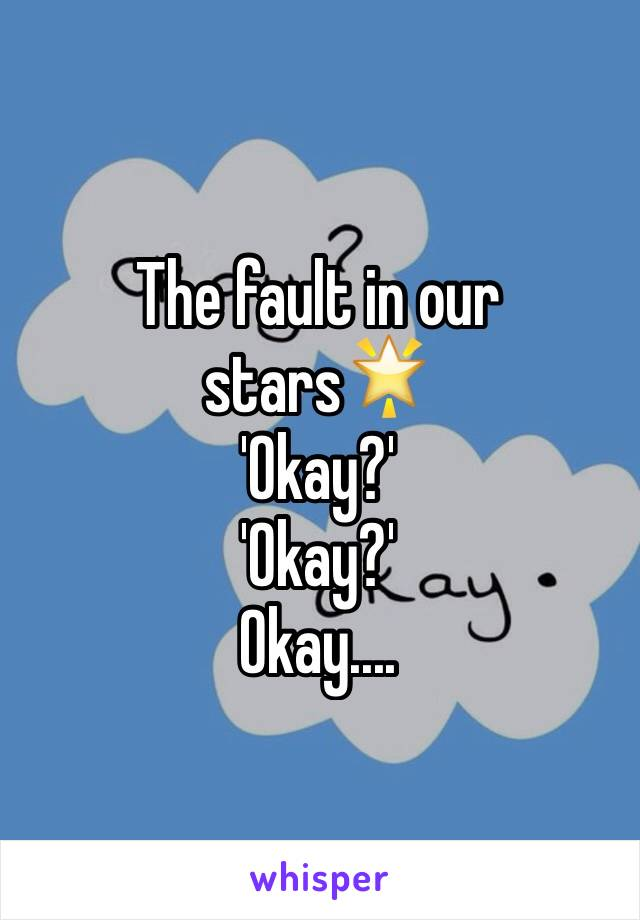 The fault in our stars🌟 'Okay?' 'Okay?' Okay....